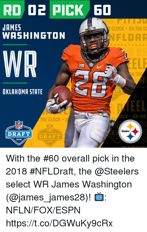 Clock, Espn, and Memes: JAMES  WASHINGTON  CLOCK ON THE C  NFLDR  WR  OKLAHOMA STATE  18  CK ON THE  THE CLOCK  NFL  DRAF T  NFL  Steelers  DRAFT  RA  2018  2018  2018 With the #60 overall pick in the 2018 #NFLDraft, the @Steelers select WR James Washington (@james_james28)!  📺: NFLN/FOX/ESPN https://t.co/DGWuKy9cRx