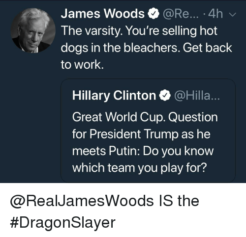 Dogs, Hillary Clinton, and Work: James Woods @Re....4h  0  The varsity. You're selling hot  dogs in the bleachers. Get back  to work.  Hillary Clinton @Hilla..  Great World Cup. Question  for President Trump as he  meets Putin: Do you know  which team you play for?