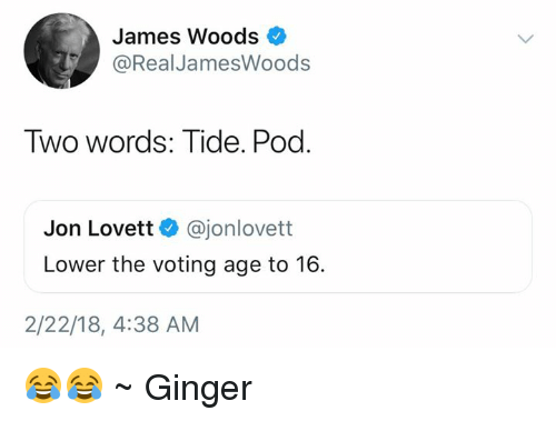 Memes, James Woods, and 🤖: James Woods  @Real JamesWoods  TWo Words: Tide. Pod  Jon Lovett @jonlovett  Lower the voting age to 16  2/22/18, 4:38 AM 😂😂 ~ Ginger