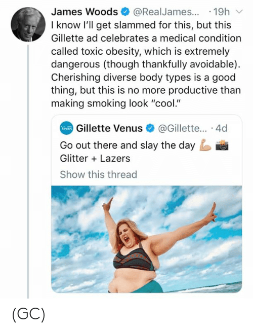 "gillette: James Woods@RealJames...19h  I know l'll get slammed for this, but this  Gillette ad celebrates a medical condition  called toxic obesity, which is extremely  dangerous (though thankfully avoidable)  Cherishing diverse body types is a good  thing, but this is no more productive than  making smoking look ""cool.""  Gillette Venus@Gillette... 4d  Go out there and slay the day  Glitter Lazers  Show this threac (GC)"