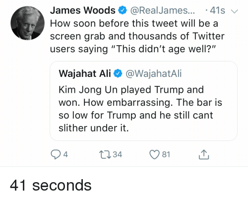 "Ali, Kim Jong-Un, and Soon...: James Woods @RealJames... 41s  How soon before this tweet will be a  screen grab and thousands of Twitter  users saying ""This didn't age well?""  Wajahat Ali @WajahatAli  Kim Jong Un played Trump and  won. How embarrassing. The bar is  so low for Trump and he still cant  slither under it.  4  1034 1 41 seconds"