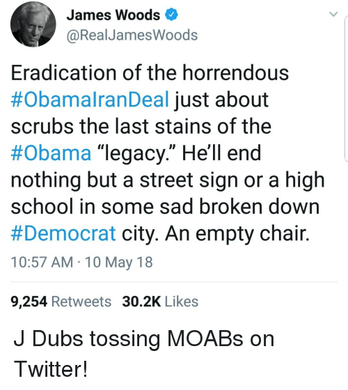 "Obama, School, and Scrubs: James Woods  @RealJames  Woods  Eradication of the horrendous  #ObamaranDeal just about  scrubs the last stains of the  #obama ""legacy."" Hell end  nothing but a street sign or a high  school in some sad broken down  #Democrat city. An empty chair.  10:57 AM 10 May 18  9,254 Retweets 30.2K Likes"