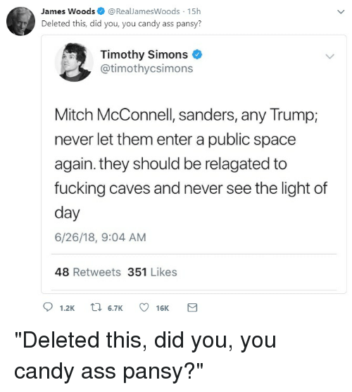 Ass, Candy, and Fucking: James Woods@RealJamesWoods 15h  Deleted this, did you, you candy ass pansy  Timothy Simons  @timothycsimons  Mitch McConnell, sanders, any Trump;  never let them enter a public space  again. they should be relagated to  fucking caves and never see the light of  day  6/26/18, 9:04 AM  48 Retweets 351 Likes