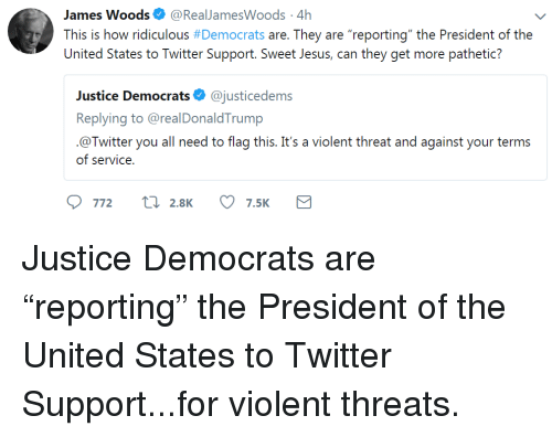 """Jesus, Twitter, and Justice: James Woods. @RealJamesWoods. 4h  This is how ridiculous # Democrats are. They are """"reporting"""" the President of the  United States to Twitter Support. Sweet Jesus, can they get more pathetic?  Justice Democrats@justicedems  Replying to @realDonaldTrump  @Twitter you all need to flag this. It's a violent threat and against your terms  of service"""