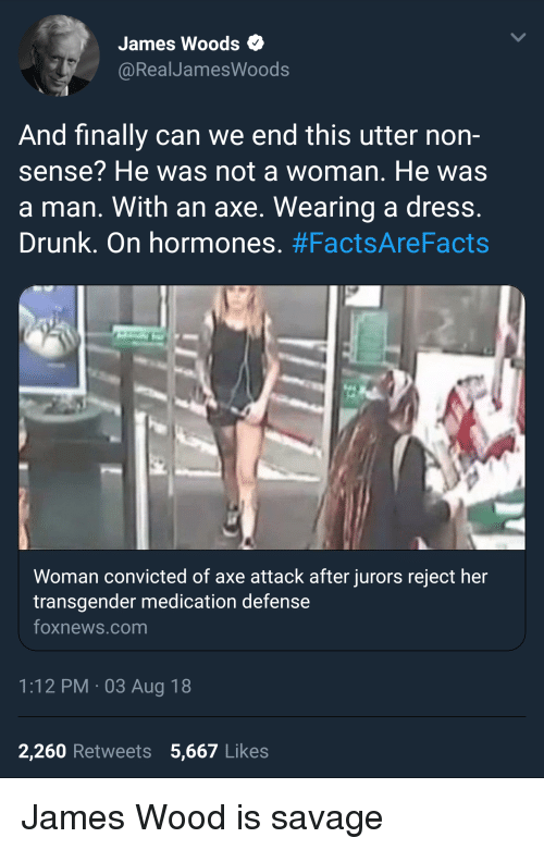 Drunk, Savage, and Transgender: James Woods  @RealJamesWoods  And finally can we end this utter non-  sense? He was not a woman. He was  a man. With an axe. Wearing a dress  Drunk. On hormones. #FactsAreFacts  Woman convicted of axe attack after jurors reject her  transgender medication defense  oxnews.com  1:12 PM 03 Aug 18  2,260 Retweets 5,667 Likes