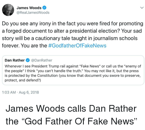 """Fake, News, and Presidential Election: James Woods  @RealJamesWoods  Do you see any irony in the fact you were fired for promoting  a forged document to alter a presidential election? Your sad  story will be a cautionary tale taught in journalism schools  forever. You are the #Godfather°fFakeNews  Dan Rather@DanRather  Whenever I see President Trump rail against """"Fake News"""" or call us the """"enemy of  the people"""" I think """"you can't handle the truth."""" You may not like it, but the press  is protected by the Constitution (you know that document you swore to preserve,  protect, and defend?)  1:03 AM Aug 6, 2018"""
