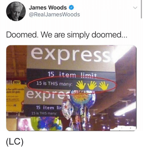 Memes, Express, and James Woods: James Woods  @RealJamesWoods  Doomed. We are simply doomed  express  15 item limit  LC  15 is THIS many:  expre  15 item lin  15 is THIS many (LC)