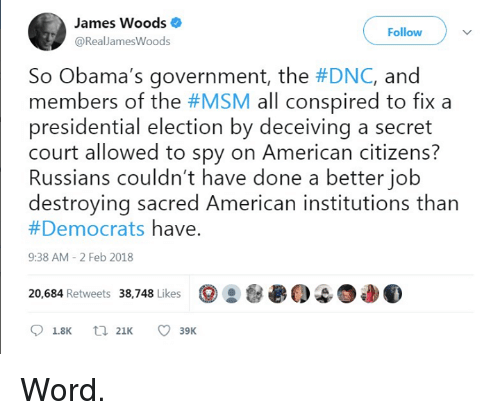 Presidential Election, American, and Word: James Woods  @RealJamesWoods  Follow  So Obama's government, the #DNC, and  members of the #MSM all conspired to fix a  presidential election by deceiving a secret  court allowed to spy on American citizens?  Russians couldn't have done a better jolb  destroying sacred American institutions than  #Democrats have.  9:38 AM 2 Feb 2018  38,748 Likes  ⑨28递0401  20,684 Retweets  18K 21 39K Word.