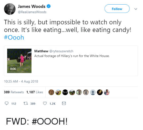 Candy, Run, and White House: James Woods  @RealJamesWoods  Follow  This is silly, but impossible to watch only  once. It's like eating..well, like eating candy!  #Oooh  Matthew @ryteouswretch  Actual footage of Hillary's run for the White House.  0:06  10:35 AM-4 Aug 2018  389 Retweets 1,187 Likes