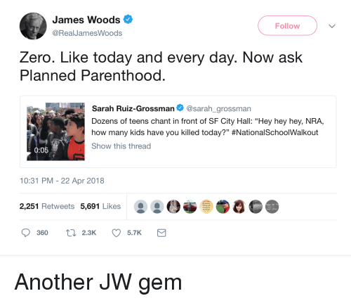 """Zero, Kids, and Parenthood: James Woods  @RealJamesWoods  Follow  Zero. Like today and every day. Now ask  Planned Parenthood.  Sarah Ruiz-Grossman Φ @sarah.grossman  Dozens of teens chant in front of SF City Hall: """"Hey hey hey, NRA,  how many kids have you killed today?"""" #NationalSchoo!Walkout  Show this thread  0:05  10:31 PM- 22 Apr 2018  2,251 Retweets 5,691 Likes  the bener  360  ti 2.3K 5.7K"""