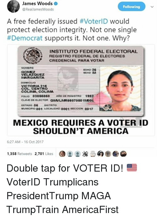 America, Memes, and Free: James Woods .  @RealJamesWoods  Following  A free federally issued #VoterID would  protect election integrity. Not one single  #Democrat supports it. Not one. Why?  INSTITUTO FEDERAL ELECTORAL  REGISTRO FEDERAL DE ELECTORES  CREDENCIAL PARA VOTAR  E 26  VELAZQUEZ  MARGARITA  COLCENTRO  COLIMA. COLIMA  MEXICO REQUIRES A VOTER ID  SHOULDN'T AMERICA  6:27 AM-16 Oct 2017  1,358 Retweets 2,701 Likes  G: ,擔 :癖@ ⑨ Double tap for VOTER ID! 🇺🇸 VoterID Trumplicans PresidentTrump MAGA TrumpTrain AmericaFirst