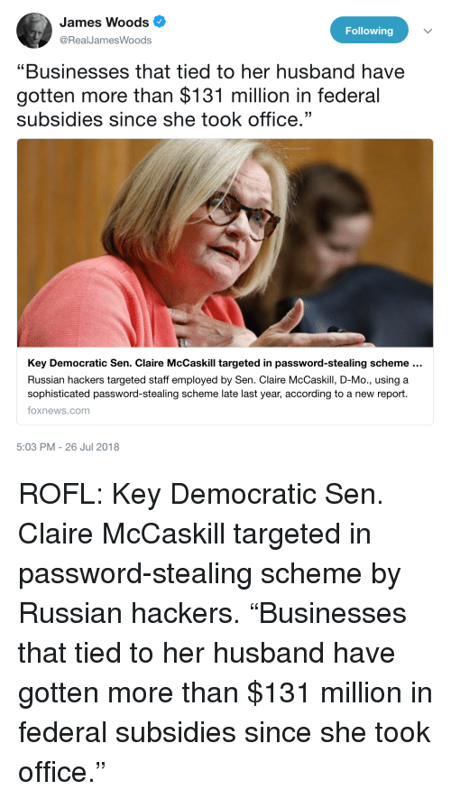"Foxnews, foxnews.com, and Office: James Woods  @RealJamesWoods  Following  ""Businesses that tied to her husband have  gotten more than $131 million in federal  subsidies since she took office.""  Key Democratic Sen. Claire McCaskill targeted in password-stealing scheme  Russian hackers targeted staff employed by Sen. Claire McCaskill, D-Mo., using a  sophisticated password-stealing scheme late last year, according to a new report.  foxnews.com  5:03 PM -26 Jul 2018"