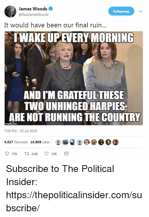 James Woods, Running, and Been: James Woods  @RealJamesWoods  Following  It would have been our final ruin...  IWAKE UPEVERY MORNING  AND I'M GRATEFUL THESE  TWOUNHINGED HARPIES  ARE NOT RUNNING THE COUNTRY  7:38 PM-25 Jul 2018  4,627 Retweets 16,869 Likes Subscribe to The Political Insider: https://thepoliticalinsider.com/subscribe/