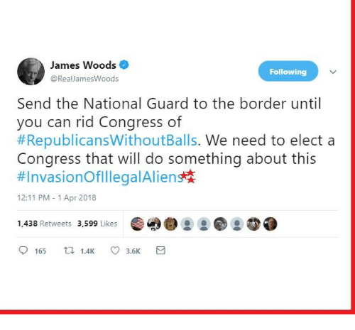 Memes, Alien, and James Woods: James Woods  @RealJamesWoods  Following  Send the National Guard to the border until  #RepublicansWithoutBalls. We need to elect a  #InvasionOfillega!Alien  you can rid Congress of  Congress that will do something about this  12:11 PM - 1 Apr 2018  1,438 Retweets 3,599 Likes  9165 1.4K ㅇ 3.5K