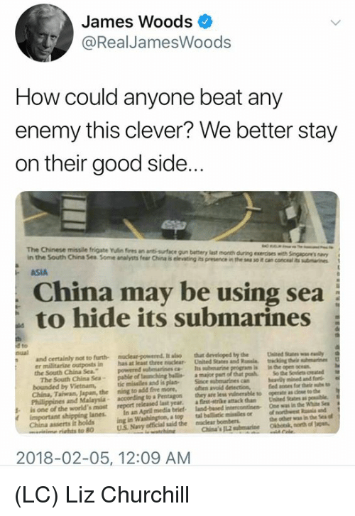 Memes, Sex, and China: James Woods  @RealJamesWoods  How could anyone beat any  enemy this clever? We better stay  on their good side.  The Chinese missile frigate Yulin fires an anti-surface gun battery last month  in the South China Sea Some analysts fear China is eting its presence in thean concel mi  during exercises with Singapoe's a  ASIA  China may be using sea  to hide its submarines  nual  developed tby  submarinesca Its submarine program is in the open ocea  naclear-powered, t als  tht  the  Uied States waiy  and certainly not to furth  er militarize outposts in has at least three noclear United Statesd  the South China Sea  powernd  The South China Sea- pable of launching bails amajor part of that pk So the Svts reated  China, Taiwan, Japan, the ning to add five more, ften avoid detecticond ones for thei ut  heavily mined and fore  operate adoe to the  One was  Sinceubrine  bounded by Vietnam,tic missiles and is plas  Philippines and Malaysia  arr less vberable to  according to aPentagon  s is one of the world's most report released last year. a  in an April media brief-  ing in Washingtion, a top  fist-trke attack than United States as eble  the win Sex  tal ballistic minailes or onorhwest a and  landbased intercontinen-  important shipping lanes.  China asserts it holds  the other was in the Ses t  riahts to 80  U.S Navy ofticial said the naclear bombers  2018-02-05, 12:09 AM (LC) Liz Churchill