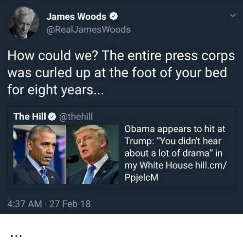 "Memes, Obama, and White House: James Woods  @RealJamesWoods  How could we? The entire press corps  was curled up at the foot of your bed  for eight years.  The Hill @thehill  Obama appears to hit at  Trump: ""You didn't hear  about a lot of drama"" in  my White House hill.cm/  PpjelcM  4:37 AM 27 Feb 18 ..."