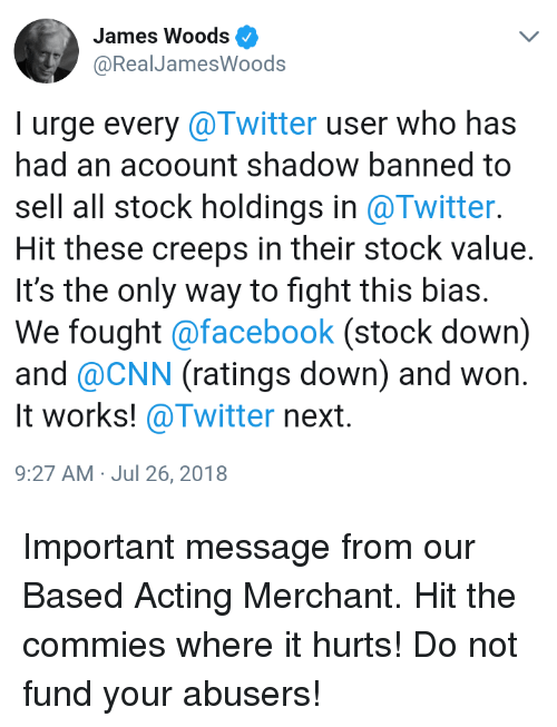 cnn.com, Facebook, and Twitter: James Woods  @RealJamesWoods  I urge every @Twitter user who has  had an acoount shadow banned to  sell all stock holdings in @Twitter.  Hit these creeps in their stock value.  It's the only way to fight this bias.  We fought @facebook (stock down)  and @CNN (ratings down) and won.  It works! @Twitter next.  9:27 AM- Jul 26, 2018