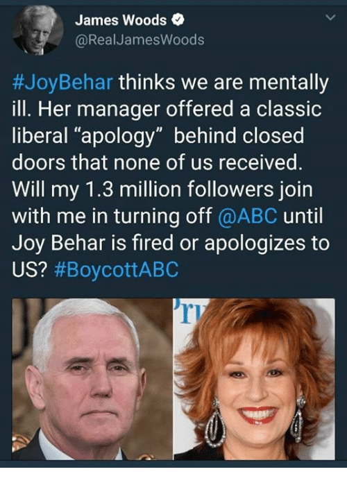 "Abc, James Woods, and Apology: James Woods  @RealJamesWoods  #JoyBehar thinks we are mentally  ill. Her manager offered a classic  liberal ""apology"" behind closed  doors that none of us received.  Will my 1.3 million followers join  with me in turning off @ABC until  Joy Behar is fired or apologizes to  US? #BoycottABC  ri"