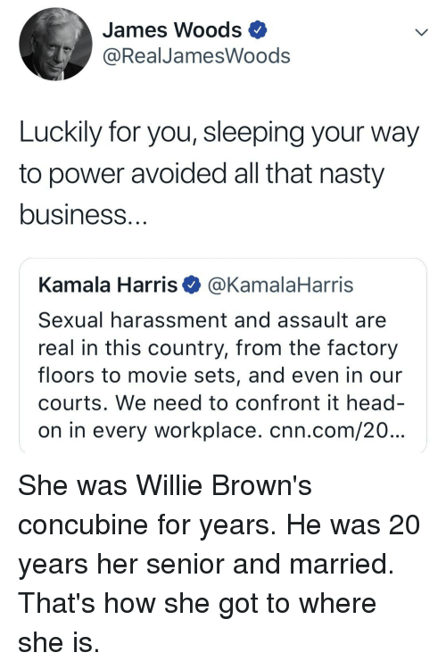 cnn.com, Head, and Nasty: James Woods  @RealJamesWoods  Luckily for you, sleeping your way  to power avoided all that nasty  business  Kamala Harris @KamalaHarris  Sexual harassment and assault are  real in this country, from the factory  floors to movie sets, and even in our  courts. We need to confront it head  on in every workplace. cnn.com/20