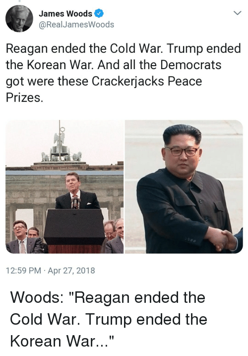 "Trump, Korean, and Cold: James Woods  @RealJamesWoods  Reagan ended the Cold War. Trump ended  the Korean War. And all the Democrats  got were these Crackerjacks Peace  Prizes  12:59 PM Apr 27, 2018 Woods: ""Reagan ended the Cold War. Trump ended the Korean War..."""