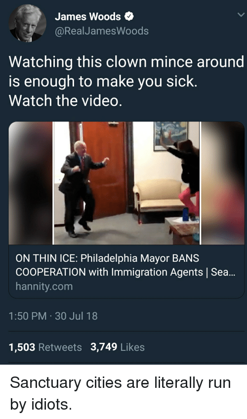Run, Immigration, and Philadelphia: James Woods  @RealJamesWoods  Watching this clown mince around  is enough to make you sick.  Watch the video.  ON THIN ICE: Philadelphia Mayor BANS  COOPERATION with Immigration Agents Sea..  hannity.com  1:50 PM 30 Jul 18  1,503 Retweets 3,749 Likes Sanctuary cities are literally run by idiots.