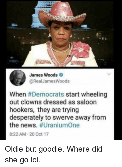Lol, News, and Clowns: James Woods  @RealJamesWoods  When #Democrats start wheeling  out clowns dressed as saloon  hookers, they are trying  desperately to swerve away from  the news. #UraniumOne  8:22 AM-20 Oct 17