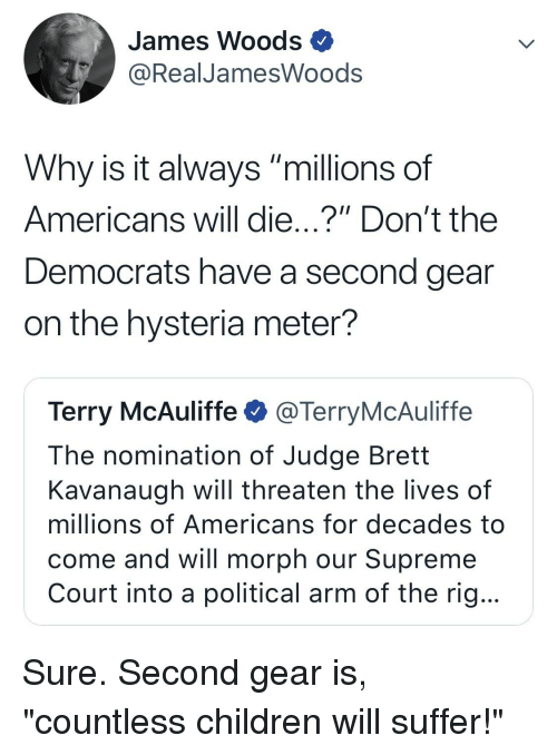 "Children, Supreme, and Supreme Court: James Woods  @RealJamesWoods  Why is it always ""millions of  Americans will die...?"" Don't the  Democrats have a second gear  on the hysteria meter?  Terry McAuliffe@TerryMcAuliffe  The nomination of Judge Brett  Kavanaugh will threaten the lives of  millions of Americans for decades to  come and will morph our Supreme  Court into a political arm of the rig..."
