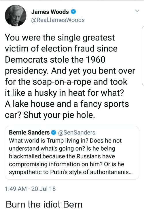 Bernie Sanders, Sports, and Fancy: James Woods  @RealJamesWoods  You were the single greatest  victim of election fraud since  Democrats stole the 1960  presidency. And yet you bent over  for the soap-on-a-rope and took  it like a husky in heat for what?  A lake house and a fancy sports  car? Shut your pie hole  Bernie Sanders Φ @SenSanders  What world is Trump living in? Does he not  understand what's going on? ls he being  blackmailed because the Russians have  compromising information on him? Or is he  sympathetic to Putin's style of authoritarianis  1:49 AM 20 Jul 18
