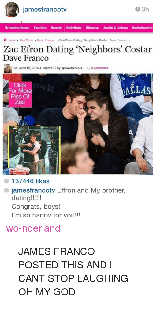 """Bachelorette: jamesfrancotv  O 3h  Breaking News Fashion Beauty HollyBaby Rihanna Justin & Selena Bachelorette  ฟิ Home , Zac Efron » Deve Franco  Zac Eton Dating Neighbors Costar  Dave Franco-..  Zac Efron Dating 'Neighbors' Costar  Dave Franco  Tue, April 15, 2014 4:10pm EDT by @davefrancock  8 Comments  Click ry  ALLAS  or More  Pics Of  Zac  137446 likes  jamesfrancotv Effron and My brother,  dating!!!!  Congrats, boys!  hannv for voull <p><a class=""""tumblr_blog"""" href=""""http://wo-nderland.tumblr.com/post/92775032469/james-franco-posted-this-and-i-cant-stop-laughing"""" target=""""_blank"""">wo-nderland</a>:</p> <blockquote> <p>JAMES FRANCO POSTED THIS AND I CANT STOP LAUGHING OH MY GOD</p> </blockquote>"""