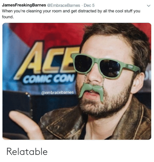 Cleaning Your Room: JamesFreakingBarnes @EmbraceBarnes · Dec 5  When you're cleaning your room and get distracted by all the cool stuff you  found.  ACE  COMIC CON  @embracebarnes Relatable