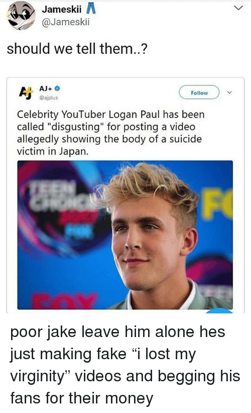 """Being Alone, Fake, and Memes: Jameskii A  @Jameskii  should we tell them..?  1 AJ+  Follow  @ajplus  Celebrity YouTuber Logan Paul has been  called """"disgusting"""" for posting a video  allegedly showing the body of a suicide  victim in Japan. poor jake leave him alone hes just making fake """"i lost my virginity"""" videos and begging his fans for their money"""