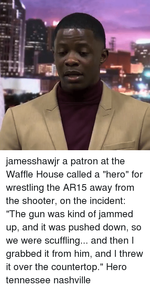 """Memes, Wrestling, and Waffle House: jamesshawjr a patron at the Waffle House called a """"hero"""" for wrestling the AR15 away from the shooter, on the incident: """"The gun was kind of jammed up, and it was pushed down, so we were scuffling... and then I grabbed it from him, and I threw it over the countertop."""" Hero tennessee nashville"""