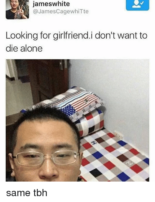 Same Tbh: jameswhite  @JamesCagewhiTte  Looking for girlfriend.i don't want to  die alone same tbh