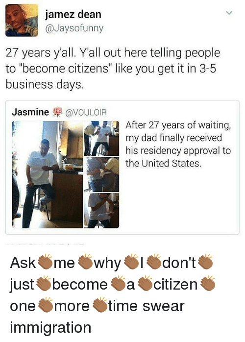 """Dad, Memes, and Business: jamez dean  @Jaysofunny  27 years yall. Y'all out here telling people  to """"become citizens"""" like you get it in 3-5  business days.  Jasmine零@VOULOIR  After 27 years of waiting,  ny dad finally received  his residency approval to  the United States. Ask👏🏾me👏🏾why👏🏾I👏🏾don't👏🏾just👏🏾become👏🏾a👏🏾citizen👏🏾one👏🏾more👏🏾time swear immigration"""