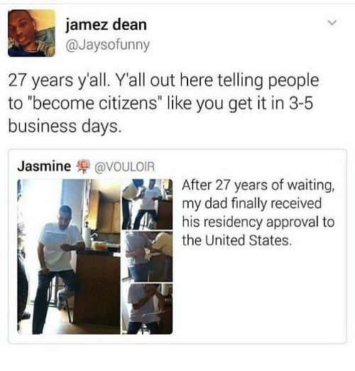 """Dad, Memes, and Business: jamez dean  @Jaysofunny  27 years yall. Yall out here telling people  to """"become citizens"""" like you get it in 3-5  business days.  Jasmine罘@VOULOIR  After 27 years of waiting,  my dad finally received  his residency approval to  the United States."""