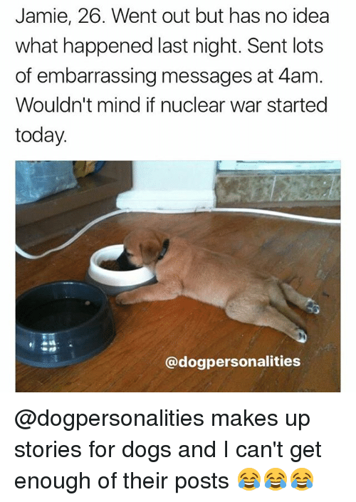 Dogs, Memes, and Today: Jamie, 26. Went out but has no idea  what happened last night. Sent lots  of embarrassing messages at 4am  Wouldn't mind if nuclear war started  today  @dogpersonalities @dogpersonalities makes up stories for dogs and I can't get enough of their posts 😂😂😂