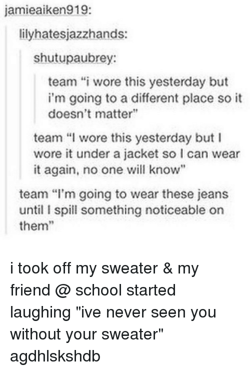 "School, Tumblr, and Never: jamie aiken919  lilyhatesjazzhands:  shutupaubrey:  team ""i wore this yesterday but  i'm going to a different place so it  doesn't matter""  team ""l wore this yesterday but I  wore it under a jacket so l can wear  it again, no one will know""  team ""I'm going to wear these jeans  until I spill something noticeable on  them i took off my sweater & my friend @ school started laughing ""ive never seen you without your sweater"" agdhlskshdb"