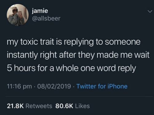 trait: jamie  @allsbeer  my toxic trait is replying to someone  instantly right after they made me wait  5 hours for a whole one word reply  11:16 pm 08/02/2019 Twitter for iPhone  21.8K Retweets 80.6K Likes