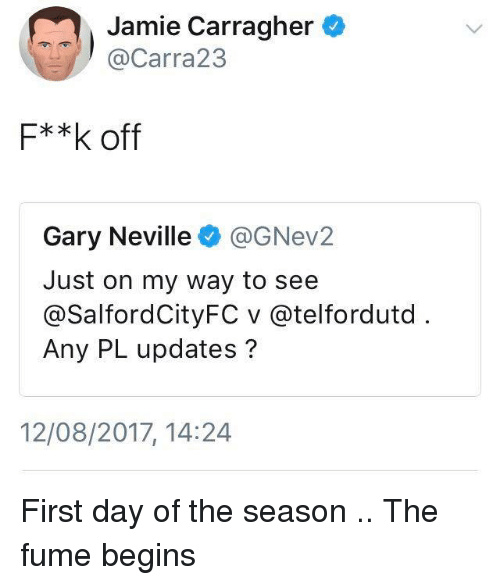 Fumes: Jamie Carragher  @Carra23  F**k off  Gary Neville@GNev2  Just on my way to see  @SalfordCityFC v @telfordutd  Any PL updates?  12/08/2017, 14:24 First day of the season .. The fume begins
