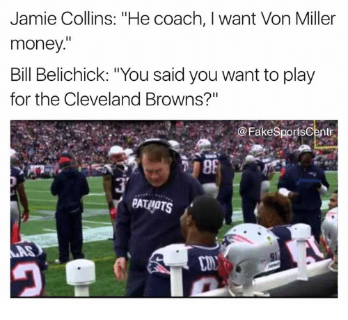 "Bill Belichick, Cleveland Browns, and Money: Jamie Collins: ""He coach, I want Von Miller  money.  Bill Belichick: ""You said you want to play  for the Cleveland Browns?""  @FakeSportsCentr  Y PATAOTS"