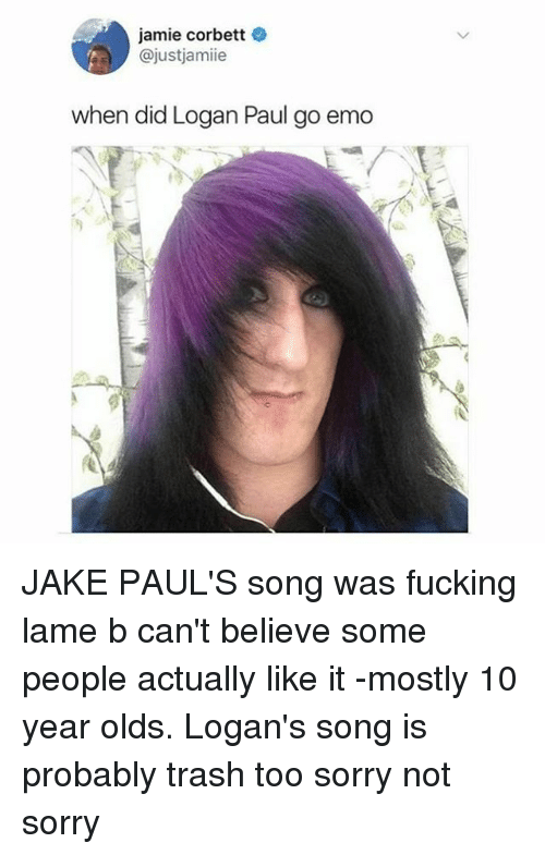Jamie Corbett: jamie corbett  @justjamiie  when did Logan Paul go emo JAKE PAUL'S song was fucking lame b can't believe some people actually like it -mostly 10 year olds. Logan's song is probably trash too sorry not sorry