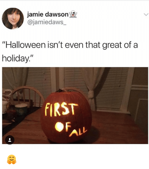 """dawson: jamie dawson  @jamiedaws_  """"Halloween isn't even that great of a  holiday.""""  FIRST  ALL 🤗"""