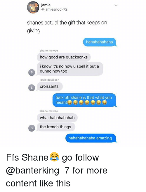 Dunnoe: jamie  @jamiesnook72  shanes actual the gift that keeps on  giving  hahahahahaha  shane mcwee  how good are quacksonks  i know it's no how u spell it but a  dunno how too  lewis davidson  croissants  fuck off shane is that what you  meant  shane mcwee  what hahahahahah  S  the french things  hahahahahaha amazing Ffs Shane😂 go follow @banterking_7 for more content like this