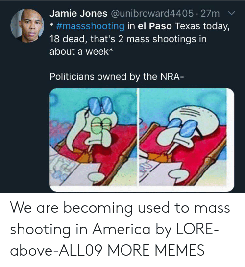 Jamie: Jamie Jones @unibroward4405 27m  #massshooting in el Paso Texas today,  18 dead, that's 2 mass shootings in  about a week*  Politicians owned by the NRA- We are becoming used to mass shooting in America by LORE-above-ALL09 MORE MEMES