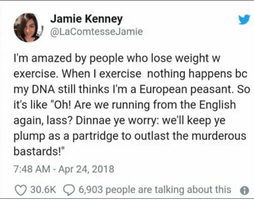"""Exercise, English, and Peasant: Jamie Kenney  @LaComtesseJamie  I'm amazed by people who lose weight w  exercise. When I exercise nothing happens bc  my DNA still thinks l'm a European peasant. So  it's like """"Oh! Are we running from the English  again, lass? Dinnae ye worry: we'll keep ye  plump as a partridge to outlast the murderous  bastards!""""  7:48 AM - Apr 24, 2018  30.6K 6,903 people are talking about this"""