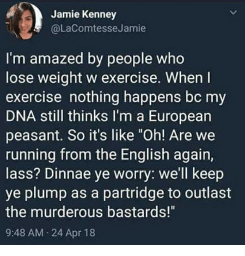 "Exercise, English, and Peasant: Jamie Kenney  @LaComtesseJamie  I'm amazed by people who  lose weight w exercise. When l  exercise nothing happens bc my  DNA still thinks I'm a European  peasant. So it's like ""Oh! Are we  running from the English again,  lass? Dinnae ye worry: we'll keep  ye plump as a partridge to outlast  the murderous bastards!""  9:48 AM 24 Apr 18"