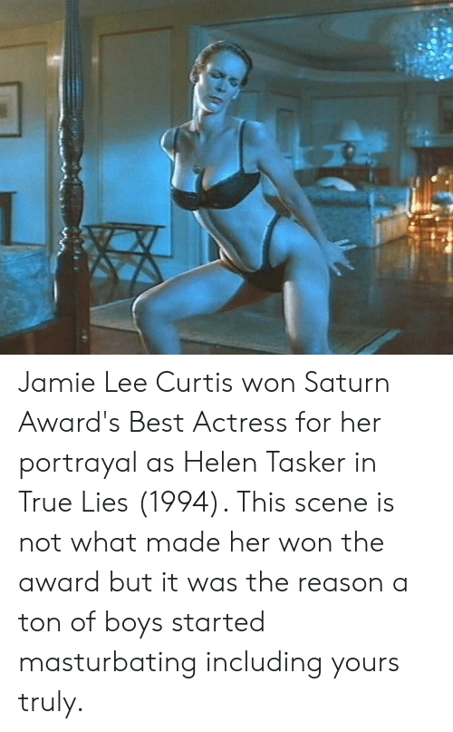 Jamie Lee Curtis: Jamie Lee Curtis won Saturn Award's Best Actress for her portrayal as Helen Tasker in True Lies (1994). This scene is not what made her won the award but it was the reason a ton of boys started masturbating including yours truly.