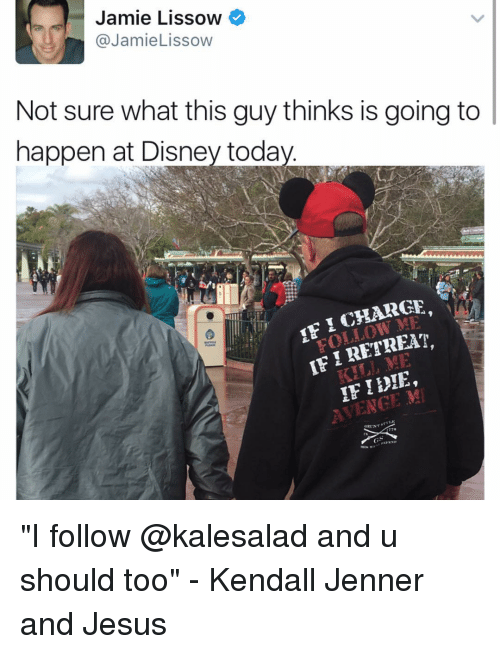 "Jami: Jamie Lissow  @Jamie Lissow  Not sure what this guy thinks is going to  happen at Disney toda  HARGE,  IFI RETREAT  KILL KENT ""I follow @kalesalad and u should too"" - Kendall Jenner and Jesus"