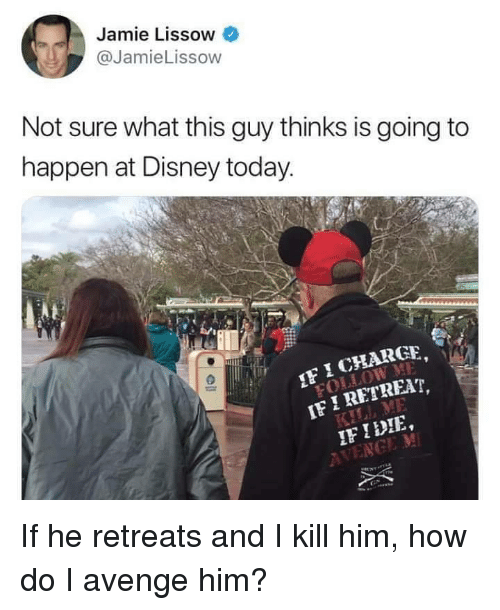 ret: Jamie Lissow  @JamieLissow  Not sure what this guy thinks is going to  happen at Disney today  I CHARGE  I RET  FIDIE If he retreats and I kill him, how do I avenge him?