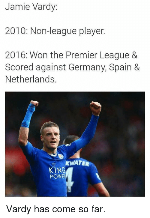 Jamie Vardy: Jamie Vardy:  2010: Non-league player.  2016: Won the Premier League &  Scored against Germany, Spain &  Netherlands.  ATE  KING  POWE Vardy has come so far.